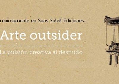 """Avance """"Arte Outsider. La pulsión creativa al desnudo"""" (Sans Soleil Ediciones, 2015)"""